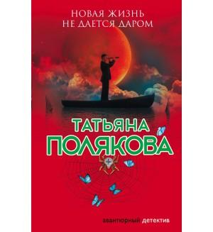 Полякова Т. Новая жизнь не дается даром. Авантюрный детектив. Романы Т. Поляковой