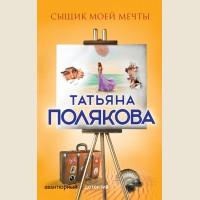 Полякова Т. Сыщик моей мечты. Авантюрный детектив. Романы Т. Поляковой