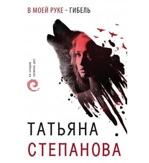 Степанова Т. В моей руке - гибель. По следам громких дел. Детективы Т. Степановой