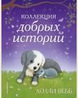 Вебб Х. Коллекция добрых историй. Холли Вебб. Добрые истории о зверятах. Мировой бестселлер