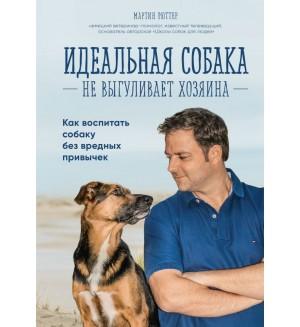 Рюттер М. Идеальная собака не выгуливает хозяина. Как воспитать собаку без вредных привычек. Домашние питомцы. Уход, здоровье, воспитание