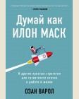 Варол О. Думай как Илон Маск. И другие простые стратегии для гигантского скачка в работе и жизни. Книги, которые сделают вас еще умнее
