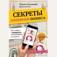 Лукьянова Т. Секреты handmade-бизнеса. Как создать и продвигать личный бренд в соцсетях. Рукоделие. Настольные книги