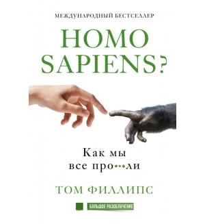 Филлипс Т. Homo sapiens? Как мы все про***ли. Большое разоблачение