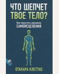 Клеттке О. Что шепчет твое тело? Как запустить механизм самоисцеления.