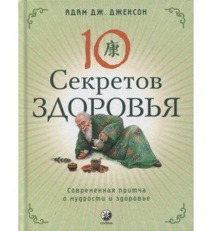 Джексон А. Десять секретов Здоровья. Современная притча о мудрости и здоровье.
