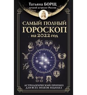 Борщ Т. Самый полный гороскоп на 2022 год. Астрологический прогноз для всех знаков Зодиака. Борщ. Календари 2022
