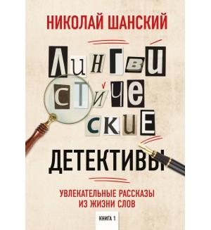 Шанский Н. Лингвистические детективы. Увлекательные рассказы из жизни слов. Книга 1. Русский без ошибок