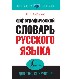 Алабугина Ю. Орфографический словарь русского языка для тех, кто учится. Новейший словарь