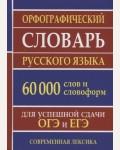Орфографический словарь русского языка для сдачи ОГЭ и ЕГЭ. 60000 слов и словоформ