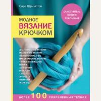 Шримптон С. Модное вязание крючком. Самоучитель нового поколения. Более 100 современных техник. Handmade. Самоучители нового поколения