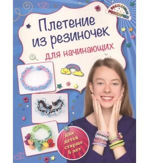 Березнякова К. Плетение из резиночек для начинающих. Для детей старше 6 лет. Волшебные резиночки