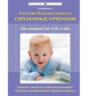 Матела Б. Очаровательные модели, связанные крючком, для малышей от 0 до 5 лет. Рукоделие. Модельная галерея