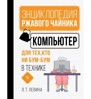Левина Л. Компьютер для тех, кто ни бум-бум в технике. Энциклопедия ржавого чайника