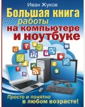 Жуков И. Большая книга работы на компьютере и ноутбуке. Просто и понятно в любом возрасте! Полезные книги для всей семьи