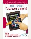 Жуков И. Планшет с нуля!Все типы планшетов в одной книге. Современный самоучитель