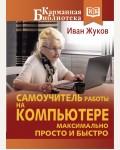 Жуков И. Самоучитель работы на компьютере максимально просто и быстро. Карманная библиотека