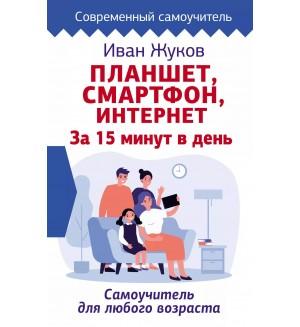 Жуков И. Планшет, смартфон, интернет. За 15 минут в день. Самоучитель для любого возраста. Современный самоучитель