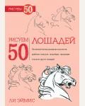 Эймис Л. Рисуем 50 лошадей. Поэтапный метод рисования мустангов, арабских скакунов, танцующих, гарцующих и многих других лошадей. Рисуем 50 объектов