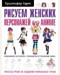Харт К. Рисуем женских персонажей аниме. Простые уроки по созданию уникальных героев. Учимся рисовать с Кристофером Хартом