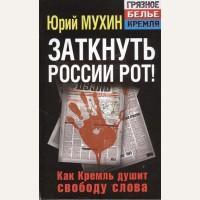 Мухин Ю. Заткнуть России рот! Как Кремль душит свободу слова. Грязное белье Кремля