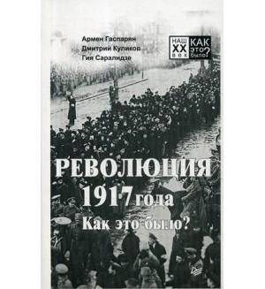 Гаспарян А. Куликов Д. Саралидзе Г. Революция 1917 года. Как это было? Наш XX век. Как это было?