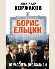 Коржаков А. Борис Ельцин: от рассвета до заката 2.0. Свидетель эпохи