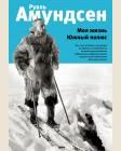 Амундсен Р. Моя жизнь. Южный полюс. Истории героев. Книги о великих открытиях