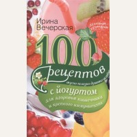 Вечерская И. 100 рецептов с йогуртом для здоровья кишечника и крепкого иммунитета. Вкусно, полезно, душевно, целебно.Душевная кулинария