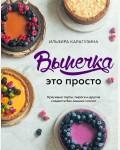 Карагузина И. Выпечка — это просто. Красивые торты, пироги и другие сладости без лишних хлопот. Кулинария. Домашний кондитер