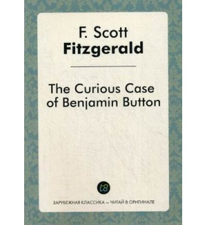Фицджеральд Ф. Curious Case of Benjamin Button = Загадочная история Бенджамина Баттона. Зарубежная классика - читай в оргинале