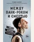 Баркер Т. Между панк-роком и смертью. Автобиография барабанщика легендарной группы BLINK-182.