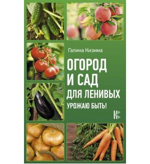 Кизима Г. Огород и сад для ленивых. Урожаю быть! Урожайные советы
