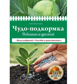 Белякова А. Чудо-подкормка. Повышаем урожай. 33 урожая.