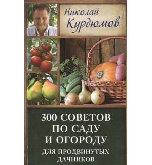 Курдюмов Н. 300 советов по саду и огороду для продвинутых дачников. Дачная школа Николая Курдюмова