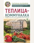 Кизима Г. Теплица-коммуналка. Как вырастить высокие урожаи томатов, перца, баклажанов и огурцов под одной крышей. Полный курс по разумному садоводству для новичков от Галины Кизимы