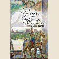 Рубина Д. Наполеонов обоз. Книга 2. Белые лошади. Большая проза Дины Рубиной