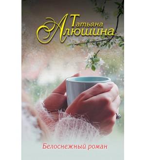 Алюшина Т. Белоснежный роман. Еще раз про любовь. Романы Т. Алюшиной