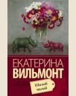 Вильмонт Е. Шалый малый. Про жизнь и про любовь. Екатерина Вильмонт