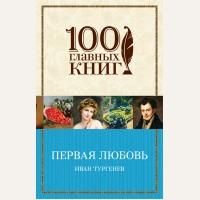 Тургенев И. Первая любовь. 100 главных книг (мягкий переплет)