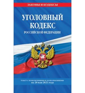 Уголовный кодекс Российской Федерации. Текст с изменениями и дополнениями на 20 мая 2021 года. Законы и кодексы
