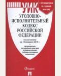 Уголовно-исполнительный кодекс Российской Федерации : по состоянию на 10 февраля 2019 г. + путеводитель по судебной практике и сравнительная таблица последних изменений