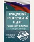 Гражданский процессуальный Кодекс Российской Федерации на 1 марта 2020 года. Кодексы и законы