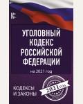 Уголовный Кодекс Российской Федерации на 2021 год. Кодексы и законы