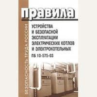 Правила устройства и безопасной эксплуатации электрических котлов и электрокотельных ПБ  № 10-575-03. Безопасность труда России