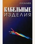 Алиев И. Кабельные изделия. Справочник
