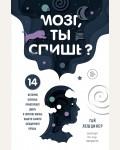Лешцинер Г. Мозг, ты спишь? 14 историй, которые приоткроют дверь в ночную жизнь нашего самого загадочного органа. Медицина изнутри. Книги о тех, кому доверяют свое здоровье