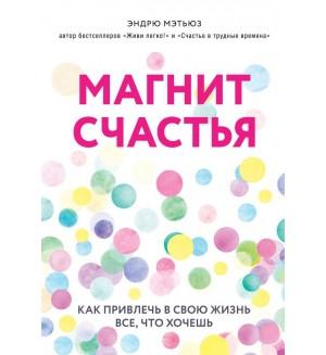 Мэтьюз Э. Магнит счастья. Как привлечь в свою жизнь все, что хочешь. Психология. Счастье по Мэтьюзу
