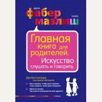Фабер А. Мазлиш Э. Главная книга для родителей. Искусство слушать и говорить. Психология. Воспитание по Фабер и Мазлиш