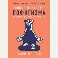 Мэнсон М. Тонкое искусство пофигизма. Парадоксальный способ жить счастливо. Психология